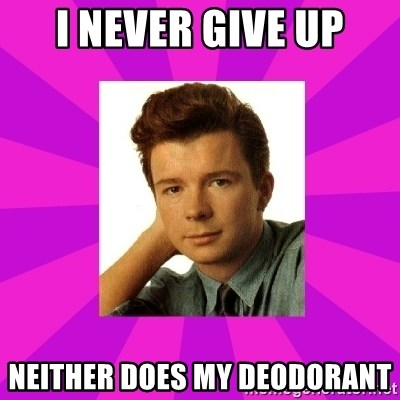RIck Astley - I never give up Neither does my deodorant