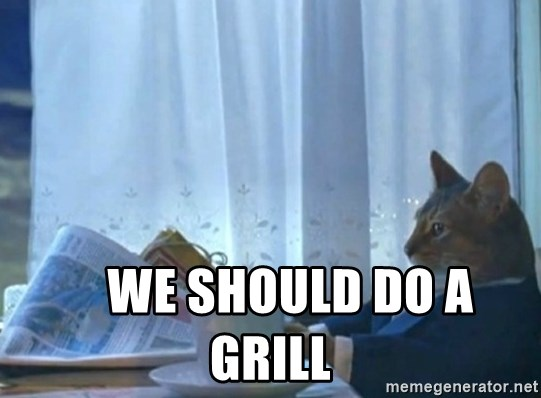 Sophisticated Cat -      we should do a grill