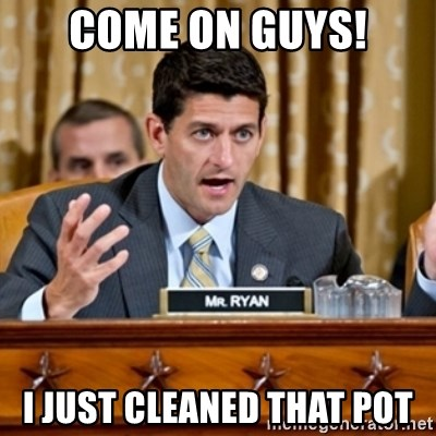 Paul Ryan Meme  - COME ON GUYS! I JUST CLEANED THAT POT