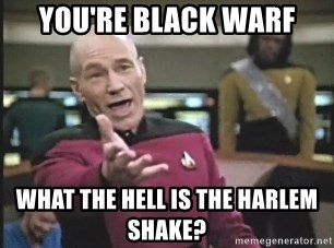 Picard Wtf - You're black warf What the hell is the harlem shake?