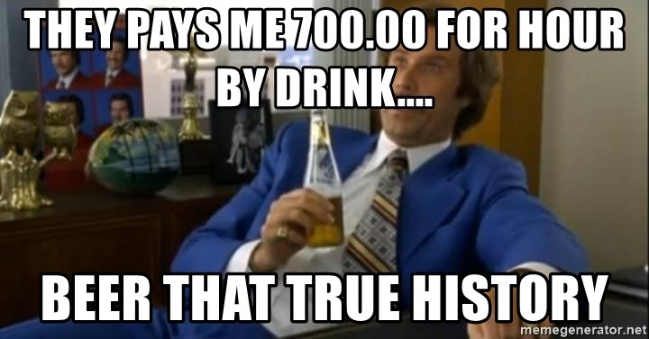 That escalated quickly-Ron Burgundy - THEY PAYS ME 700.00 FOR HOUR BY DRINK.... BEER THAT TRUE HISTORY