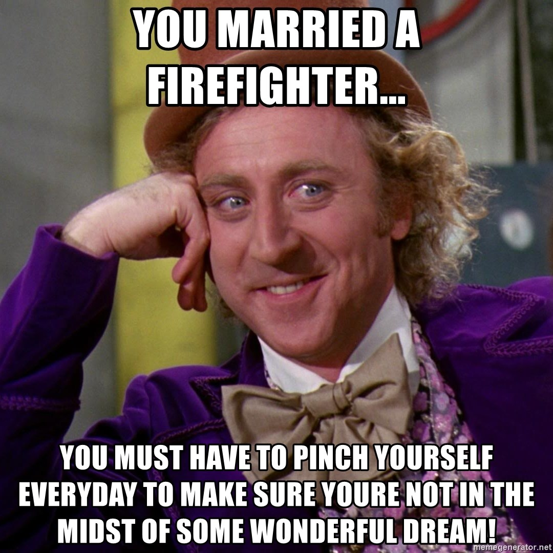Willy Wonka - you married a firefighter... you must have to pinch yourself everyday to make sure youre not in the midst of some wonderful dream!