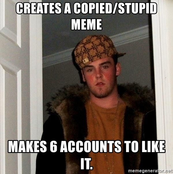 Scumbag Steve - creates a copied/stupid meme makes 6 accounts to like it.