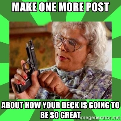 Madea - make one more post  about how your deck is going to be so great