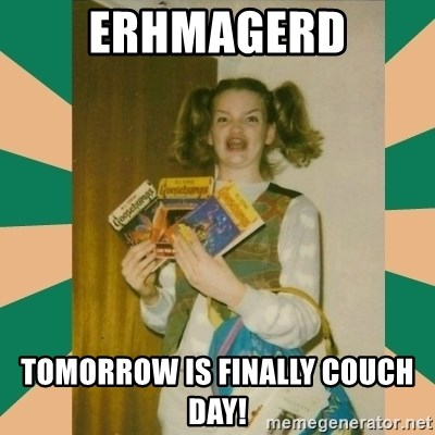 Erhmagerd - Erhmagerd tomorrow is finally couch day!