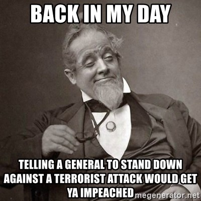 1889 [10] guy - back in my day telling a general to stand down against a terrorist attack would get ya impeached