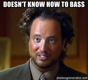 Ancient Aliens - DOESN'T KNOW HOW TO BASS