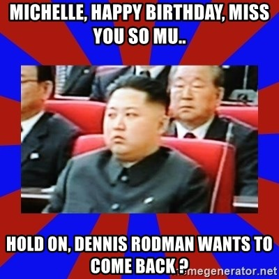 kim jong un - Michelle, happy birthday, miss you so mu.. hold on, dennis rodman wants to come back ?