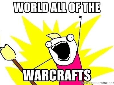 X ALL THE THINGS - World all of the warcrafts