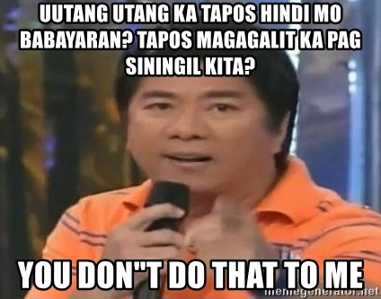 "willie revillame you dont do that to me - uutang utang ka tapos hindi mo babayaran? tapos magagalit ka pag siningil kita? YOU DON""T DO THAT TO ME"