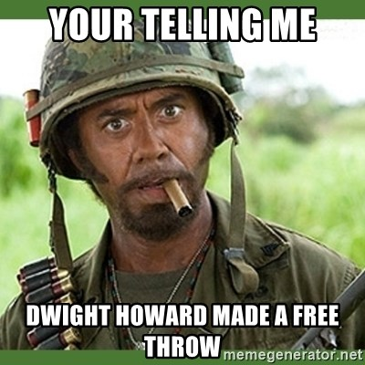 went full retard - YOUR TELLING ME DWIGHT HOWARD MADE A FREE THROW