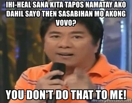 willie revillame you dont do that to me - IHI-HEAL SANA KITA TAPOS NAMATAY AKO DAHIL SAYO THEN SASABIHAN MO AKONG VOVO? YOU DON'T DO THAT TO ME!