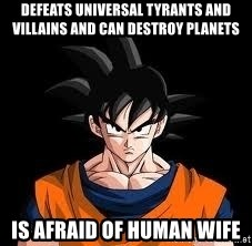goku - Defeats Universal tyrants and villains and can destroy planets Is afraid of human wife