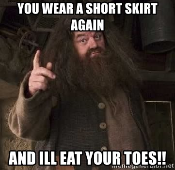 Hagrid - You wear a short skirt again and ill eat your toes!!