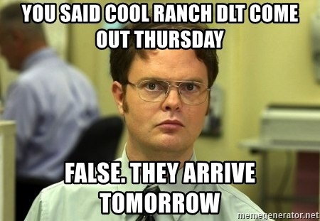 Dwight Schrute - you said cool ranch dlt come out thursday false. they arrive tomorrow