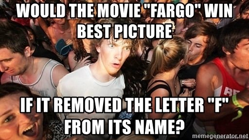 "Sudden Realization Ralph - would the movie ""fargo"" win best picture If it removed the letter ""F"" from its name?"