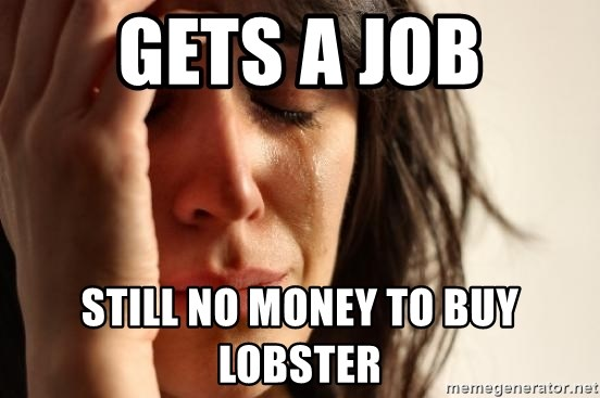 First World Problems - GETS A JOB STILL NO MONEY TO BUY LOBSTER
