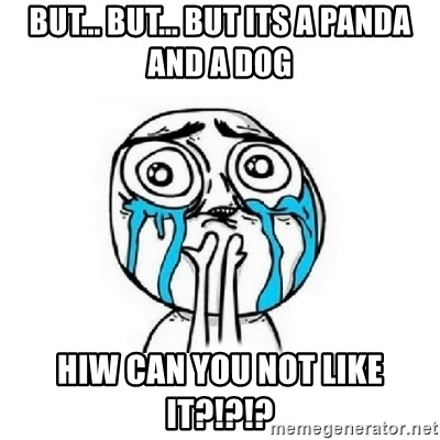 Crying face - BUT... BUT... BUT ITS A PANDA AND A DOG HIW CAN YOU NOT LIKE IT?!?!?
