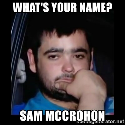 just waiting for a mate - what's your name?  sam mccrohon