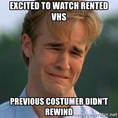 90s Problems - Excited to watch rented VHS Previous COSTUMER didn't rewind