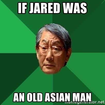 High Expectations Asian Father - If Jared was An old Asian man