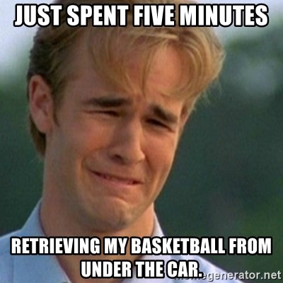 Crying Dawson - Just spent five minutes retrieving my basketball from under the car.