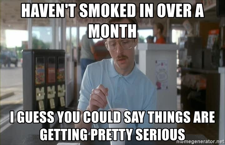 Things are getting pretty Serious (Napoleon Dynamite) - haven't smoked in over a month I guess you could say things are getting pretty serious