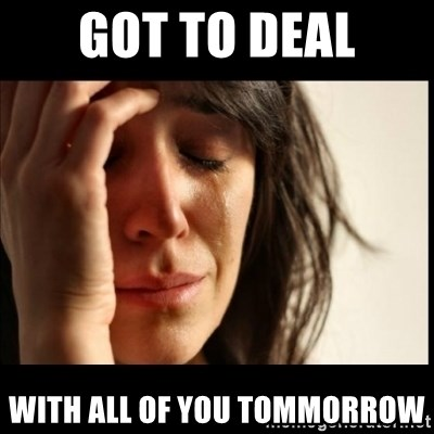 First World Problems - Got to deal with all of you tommorrow