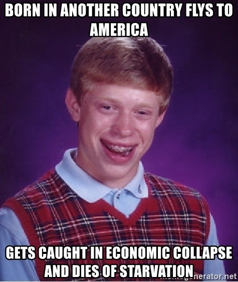 Bad Luck Brian - born in another country flys to america gets caught in economic collapse and dies of starvation