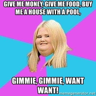Fat Girl - GIVE ME MONEY, GIVE ME FOOD, BUY ME A HOUSE WITH A POOL, GIMMIE, GIMMIE, WANT WANT!