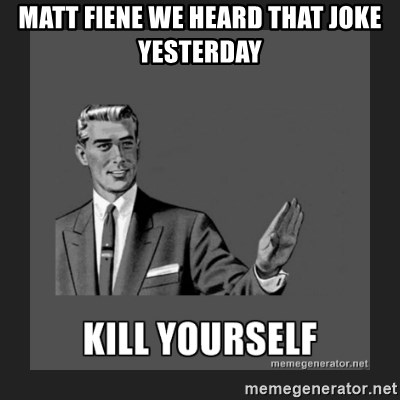 kill yourself guy - Matt fiene we heard that joke yesterday
