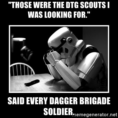 "Sad Trooper - ""Those were the DTG scouts I was looking for."" Said every dagger Brigade soldier."