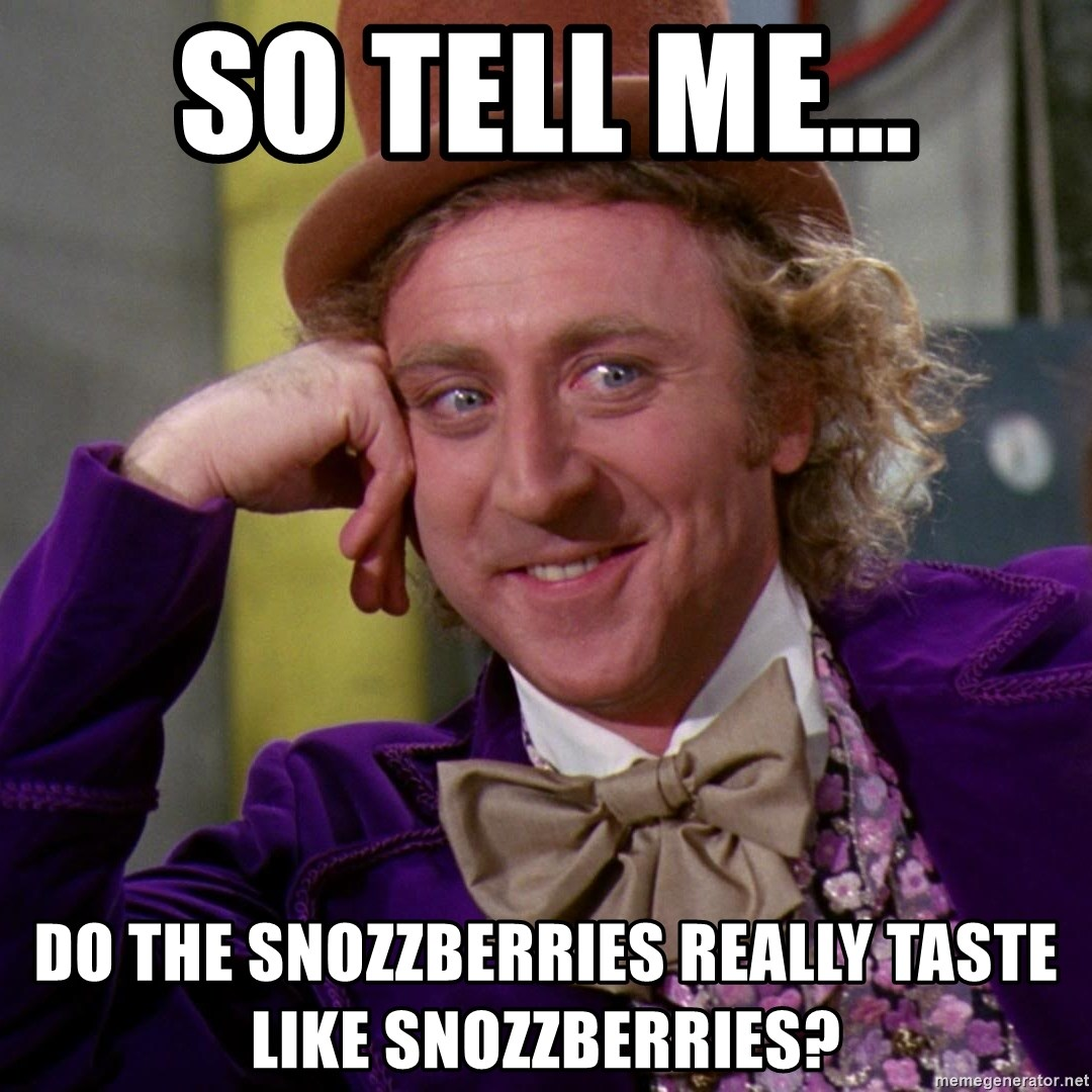 Willy Wonka - So tell me... do the snozzberries really taste like snozzberries?