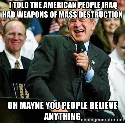 Bush -  i told the american people iraq had weapons of mass destruction     oh mayne you people believe anything
