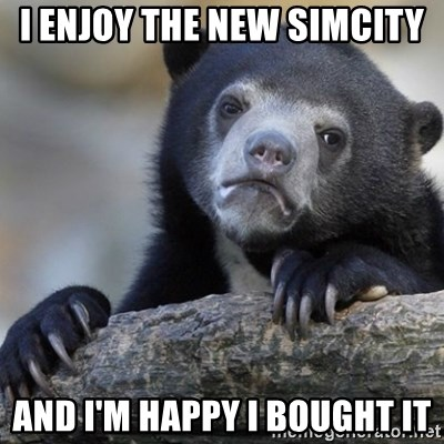 Confession Bear - i enjoy the new simcity and i'm happy i bought it
