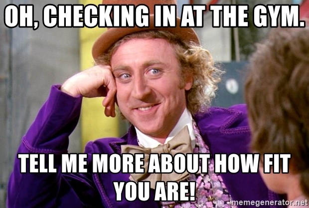 Willy Wonka - Oh, checking in at the gym. Tell me more about how fit you are!