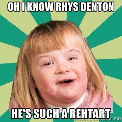 Retard girl - OH I KNOW RHYS DENTON  HE'S SUCH A REHTART