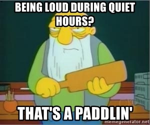 Thats a paddlin - being Loud during quiet hours? That's a paddlin'