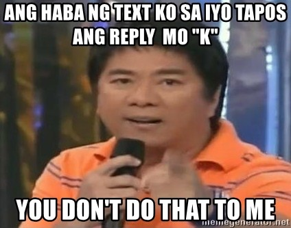 "willie revillame you dont do that to me - ang haba ng text ko sa iyo tapos ang reply  mo ""k"" you don't do that to me"