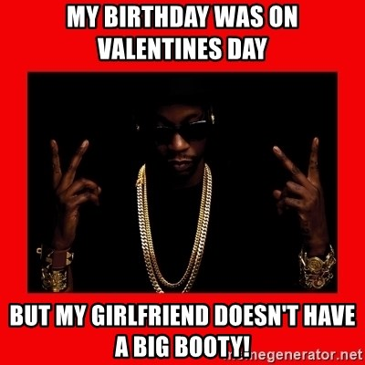 2 chainz valentine - MY BIRTHDAY WAS ON VALENTINES DAY  BUT MY GIRLFRIEND DOESN'T HAVE A BIG BOOTY!