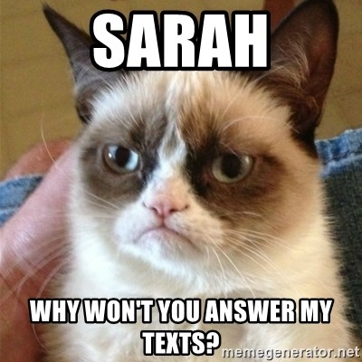 Grumpy Cat  - Sarah Why won't you Answer mY texts?