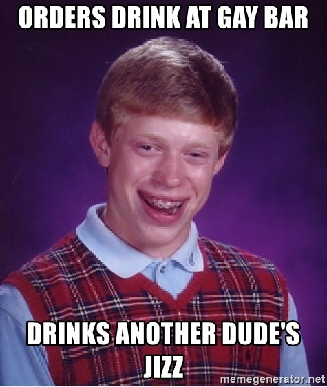 Bad Luck Brian - orders drink at gay bar drinks another dude's jizz