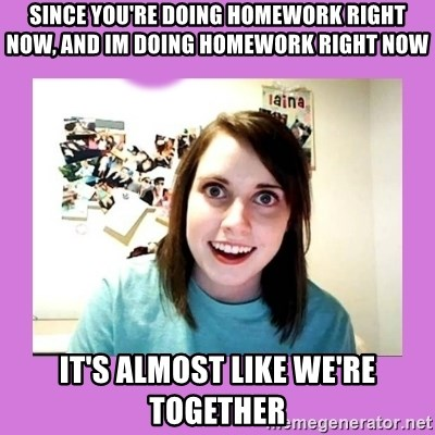 Overly Attached Girlfriend 2 - Since you're doing homework right now, and im doing homework right now It's almost like we're together