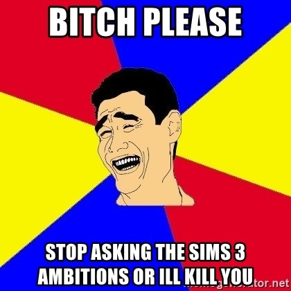 journalist - Bitch please stop asking the sims 3 ambitions or ill kill you