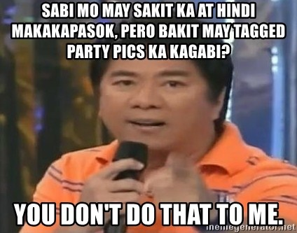 willie revillame you dont do that to me - Sabi mo may sakit ka at hindi makakapasok, pero bakit may tagged party pics ka kagabi?  YOU DON'T DO THAT TO ME.