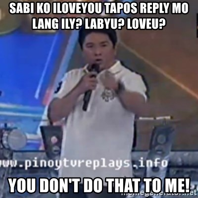 Willie You Don't Do That to Me! - Sabi ko iloveyou tapos reply mo lang ILY? Labyu? loveu?  you don't do that to me!