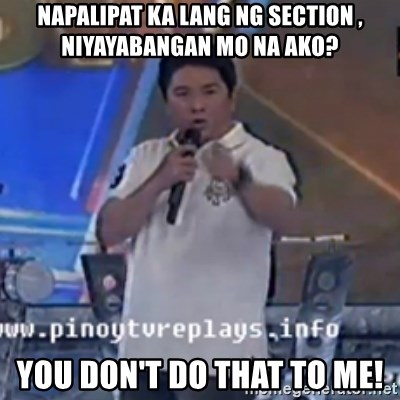 Willie You Don't Do That to Me! - NAPALIPAT KA LANG NG SECTION , NIYAYABANGAN MO NA AKO? You Don't Do That to Me!