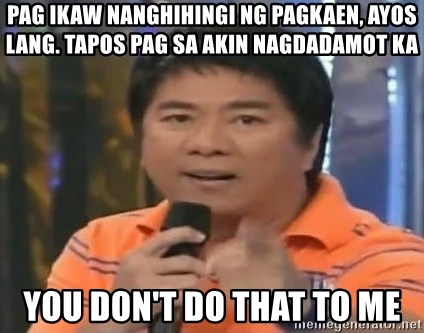 willie revillame you dont do that to me - Pag ikaw nanghihingi ng pagkaen, ayos lang. tapos pag sa akin nagdadamot ka you don't do that to me