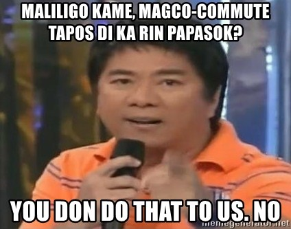 willie revillame you dont do that to me - maliligo kame, magco-commute tapos di ka rin papasok?  you don do that to us. no