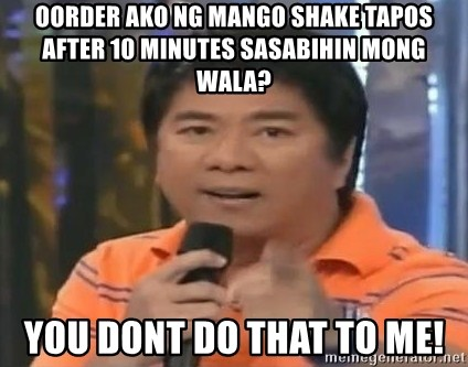 willie revillame you dont do that to me - Oorder ako ng mango shake tapos after 10 minutes sasabihin mong wala? you dont do that to me!